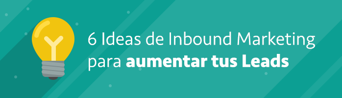 6 Ideas de Inbound Marketing para aumentar tus Leads