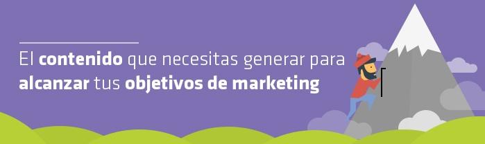 El contenido que necesitas generar para alcanzar tus objetivos de marketing